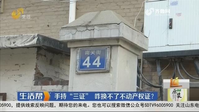 """淄博:手持""""三证"""" 咋换不了不动产权证?"""
