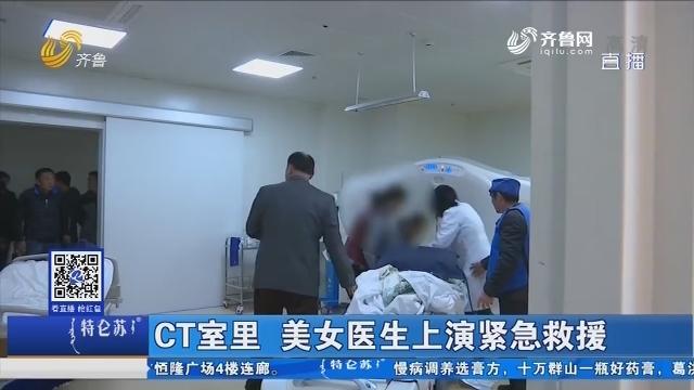 济南:CT室里 美女医生上演紧急救援