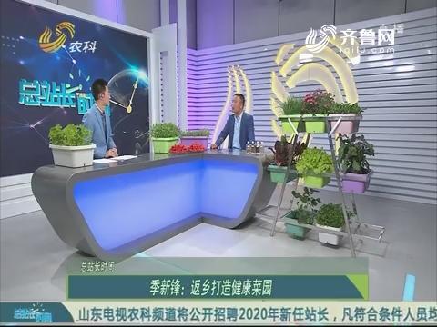 20190331《总站长时间》:季新锋——返乡打造健康菜园