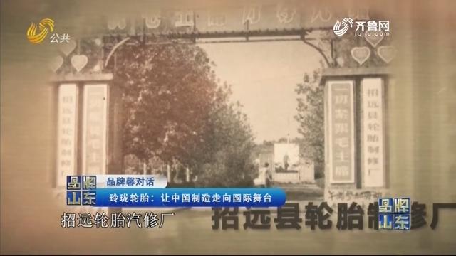 【品牌馨对话】玲珑轮胎:让中国制造走向国际舞台