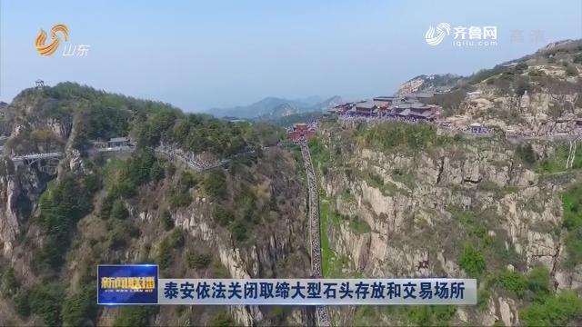 泰安依法关闭取缔大型石头存放和交易场所