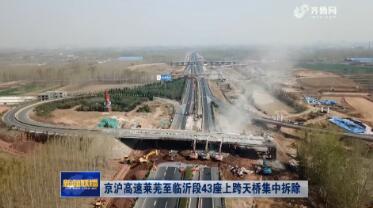 京沪高速莱芜至临沂段43座上跨天桥集中拆除