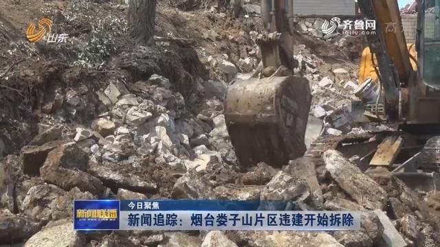 【今日聚焦】新闻追踪:烟台娄子山片区违建开始拆除