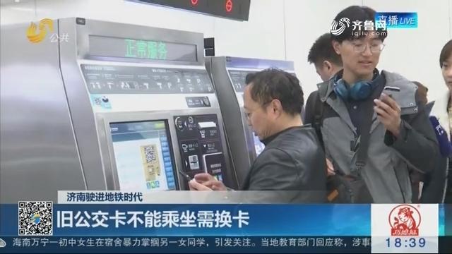 【济南驶进地铁时代】旧公交卡不能乘坐需换卡