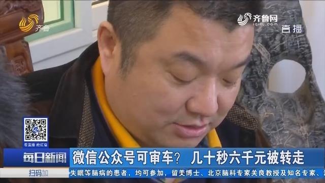 济南:微信公众号可审车? 几十秒六千元被转走