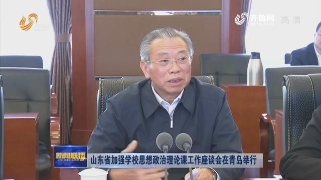 山东省加强学校思想政治理论课工作座谈会在青岛举行