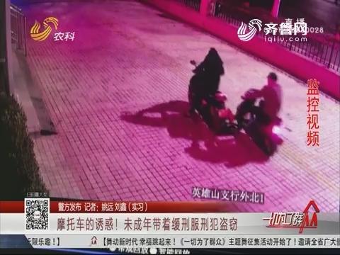 【警方发布】济南:摩托车的诱惑!未成年带着缓刑服刑犯盗窃