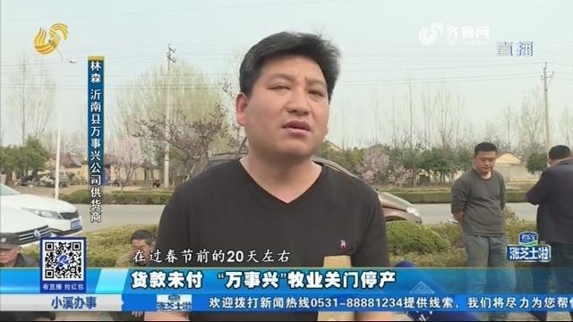 """临沂:贷款未付 """"万事兴""""牧业关门停产"""