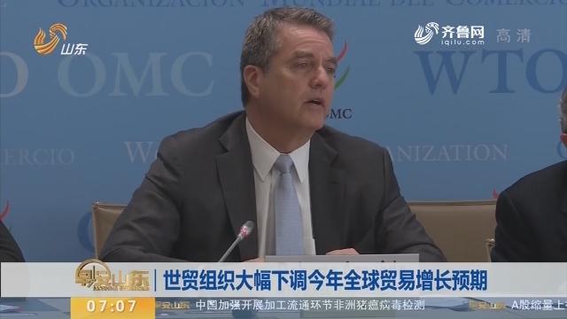 世贸组织大幅下调2019年全球贸易增长预期