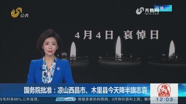 国务院批准:凉山西昌市、木里县4月4日降半旗志哀