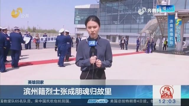 【英雄回家】闪电连线:滨州籍烈士张成朋魂归故里