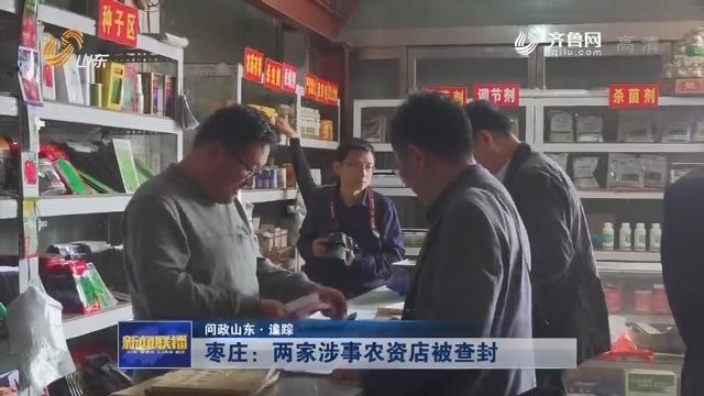 【问政山东·追踪】枣庄:两家涉事农资店被查封