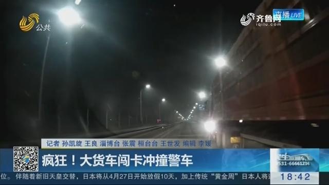 淄博:疯狂!大货车闯卡冲撞警车