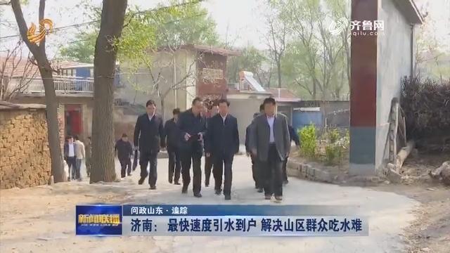 【问政山东·追踪】济南:最快速度引水到户 解决山区群众吃水难