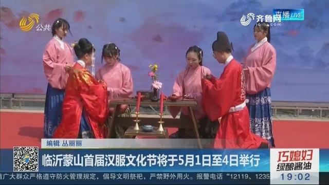 临沂蒙山首届汉服文化节将于5月1日至4日举行