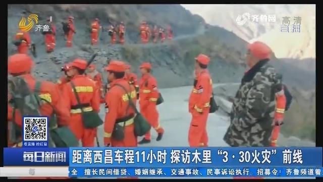 """距离西昌车程11小时 探访木里""""3·30火灾""""前线"""
