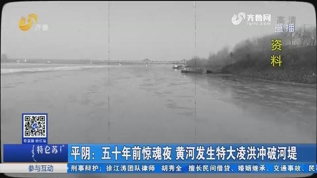 平阴:五十年前惊魂夜 黄河发生特大凌洪冲破河堤