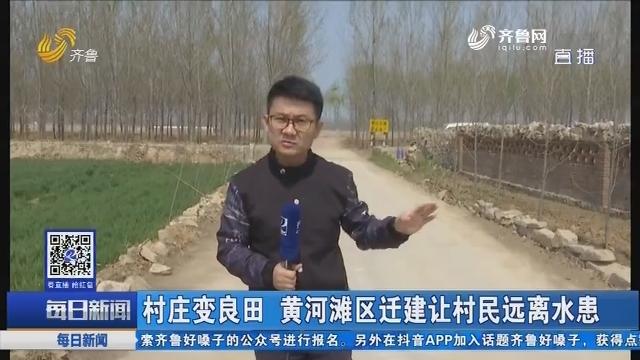 平阴:村庄变良田 黄河滩区迁建让村民远离水患