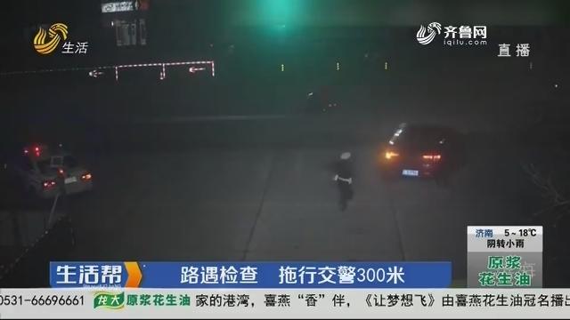 潍坊:路遇检查 拖行交警300米
