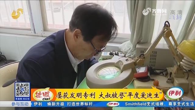 """青岛:屡获发明专利 大叔被誉为""""平度爱迪生"""""""