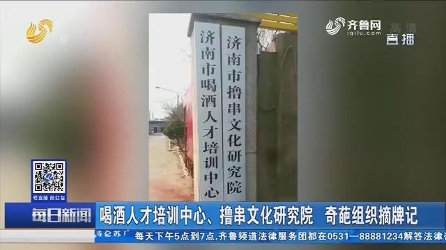 济南:喝酒人才培训中心、撸串文化研究院 奇葩组织摘牌记