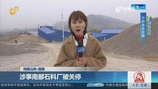 【闪电连线】问政山东·追踪:涉事南鄙石料厂被关停