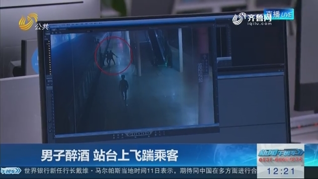 【编辑区连线】男子醉酒 站台上飞踹乘客