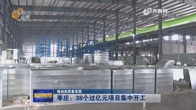 【推动高质量发展】枣庄:38个过亿元项目集中开工