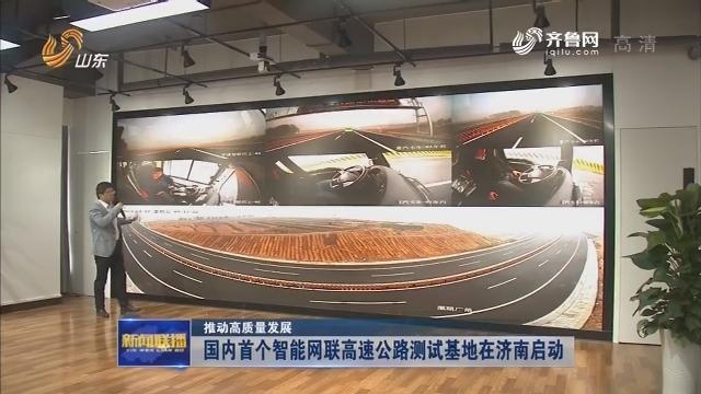 【推动高质量发展】国内首个智能网联高速公路测试基地在济南启动