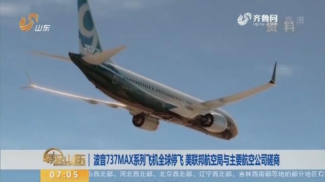 波音737MAX系列飞机全球停飞 美联邦航空局与主要航空公司磋商