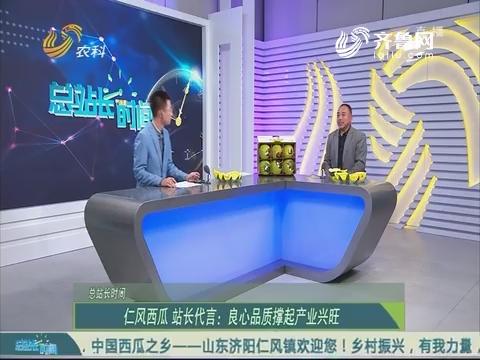 20190414《总站长时间》:仁风西瓜 站长代言——良心品质撑起产业兴旺