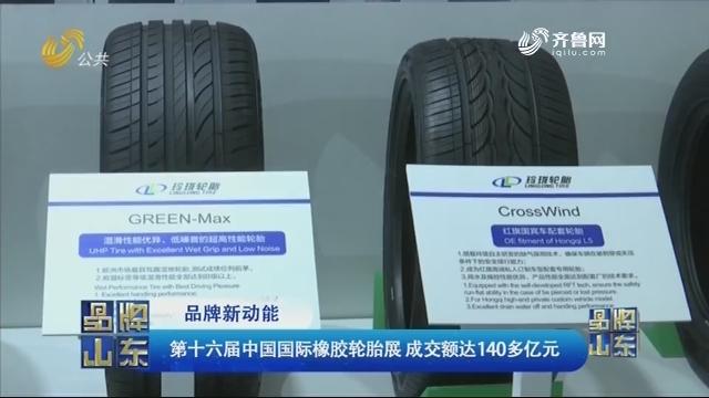 【品牌新动能】第十六届中国国际橡胶轮胎展 成交额达140多亿元