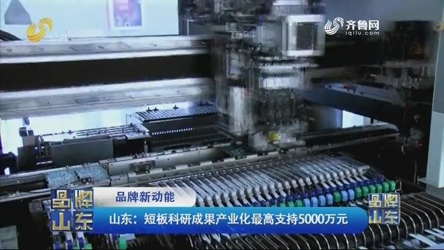 【品牌新动能】山东:短板科研成果产业化最高支持5000万元