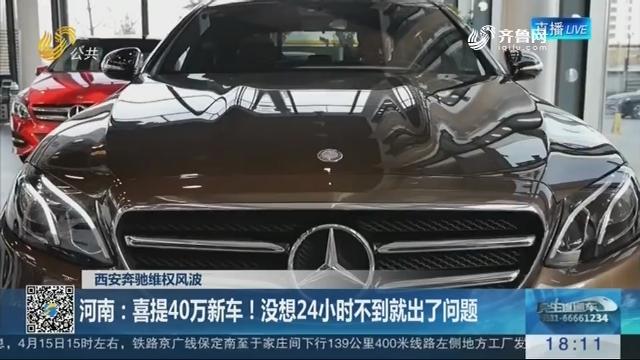 【西安奔驰维权风波】河南:喜提40万新车!没想24小时不到就出了问题