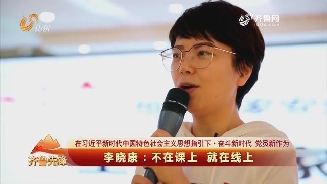20190415《齐鲁先锋》:在习近平新时代中国特色社会主义思想指引下·奋斗新时代 党员新作为 李晓康——不在课上 就在线上