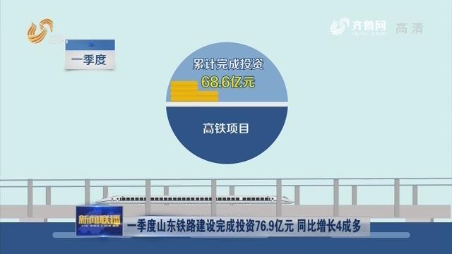 一季度山东铁路建设完成投资76.9亿元 同比增长4成多