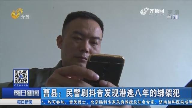 曹县:民警刷抖音发现潜逃八年的绑架犯