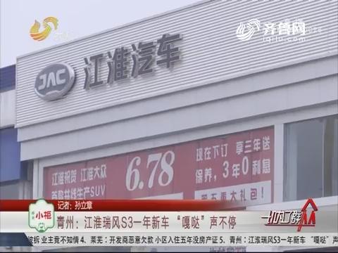 """青州:江淮瑞风S3一年新车""""嘎哒""""声不停"""