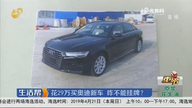 【重磅】滨州:花29万买奥迪新车 咋不能挂牌?