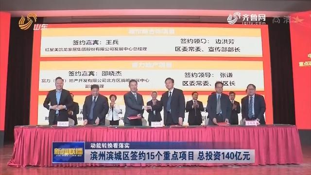 【动能转换看落实】滨州滨城区签约15个重点项目 总投资140亿元