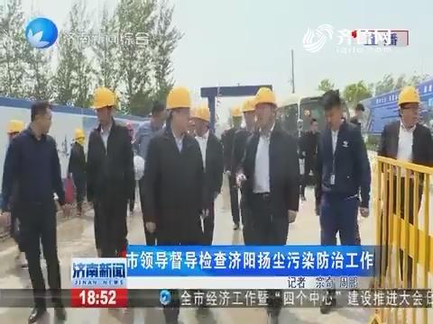 济南市领导督导检查济阳扬尘污染防治工作