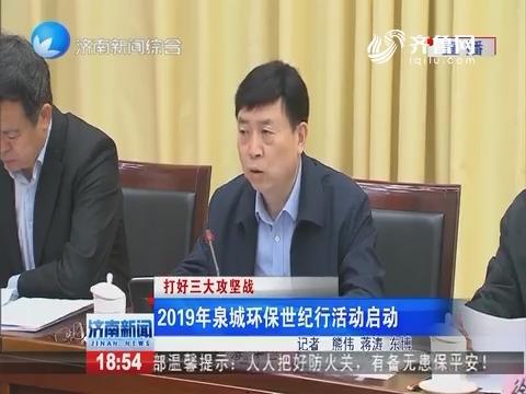 【打好三大攻坚战】2019年泉城环保世纪行活动启动