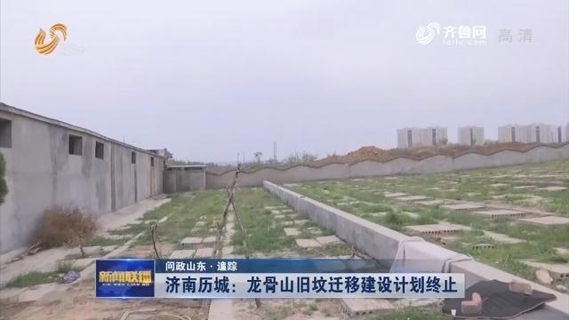 【问政山东·追踪】济南历城:龙骨山旧坟迁移建设计划终止