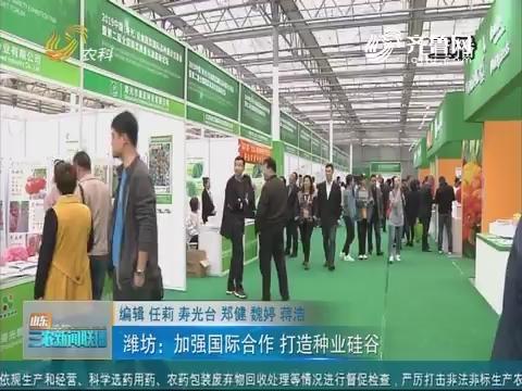 【三农信息快递】潍坊:加强国际合作 打造种业硅谷
