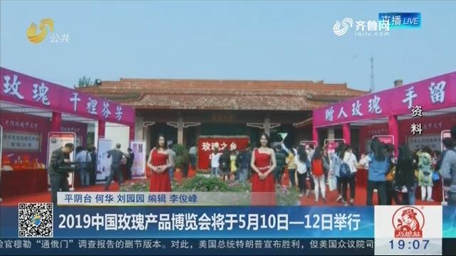 平阴:2019中国玫瑰产品博览会将于5月10日—12日举行