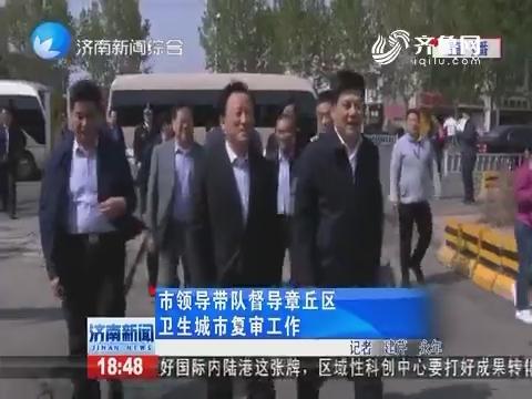济南市领导带队督导章丘区卫生城市复审工作