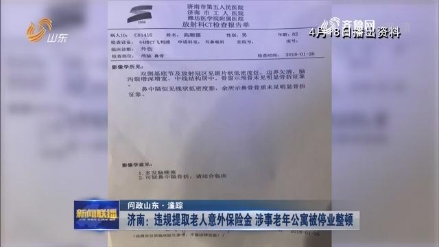 【问政山东·追踪】济南:违规提取老人意外保险金 涉事老年公寓被停业整顿