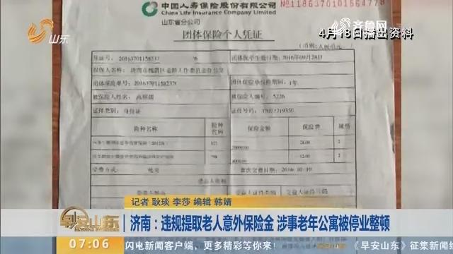 【闪电新闻排行榜】济南:违规提取老人意外保险金 涉事老年公寓被停业整顿