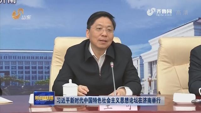 习近平新时代中国特色社会主义思想论坛在济南举行