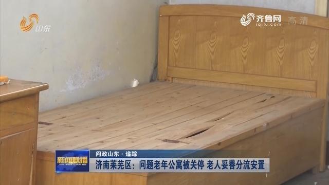 【问政山东·追踪】济南莱芜区:问题老年公寓被关停 老人妥善分流安置